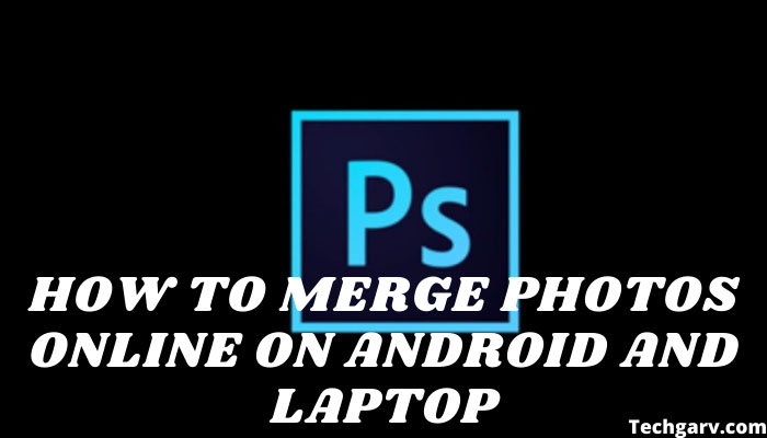 How to Merge Photos Online on Android and Laptop